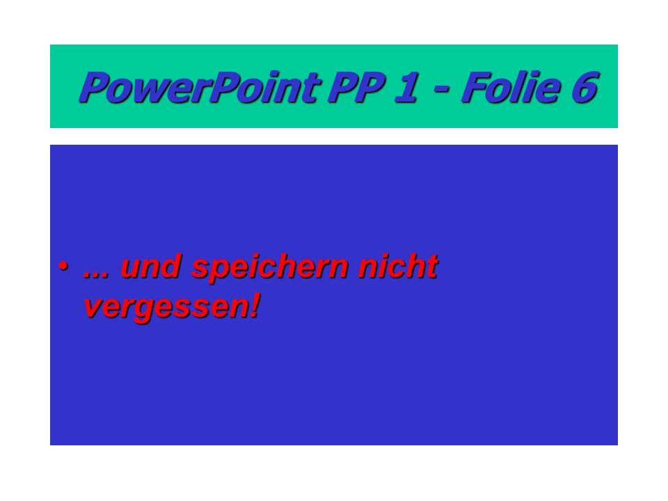 PowerPoint PP 1 - Folie 6 ... und speichern nicht vergessen!