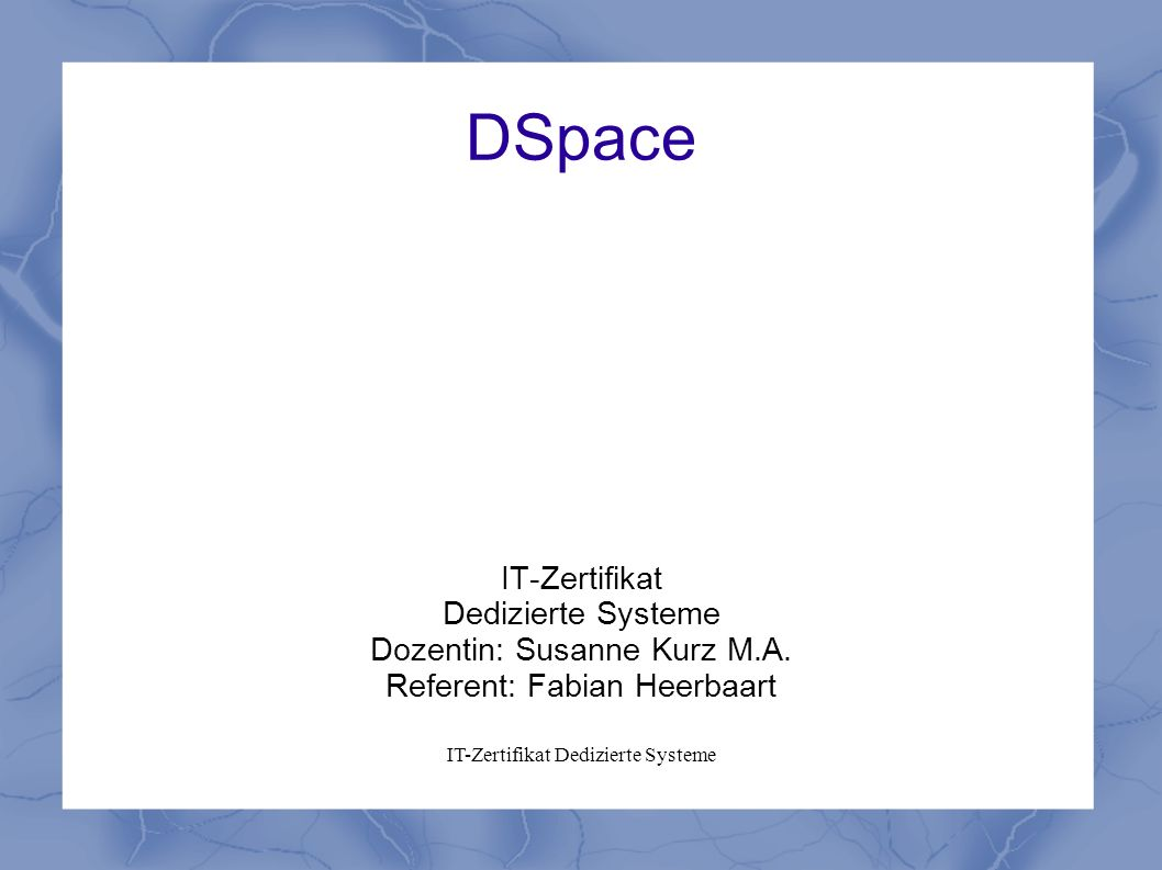 DSpace IT-Zertifikat Dedizierte Systeme Dozentin: Susanne Kurz M.A.