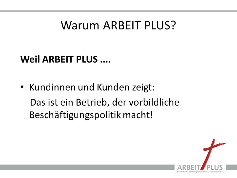 Warum ARBEIT PLUS Weil ARBEIT PLUS .... Kundinnen und Kunden zeigt: