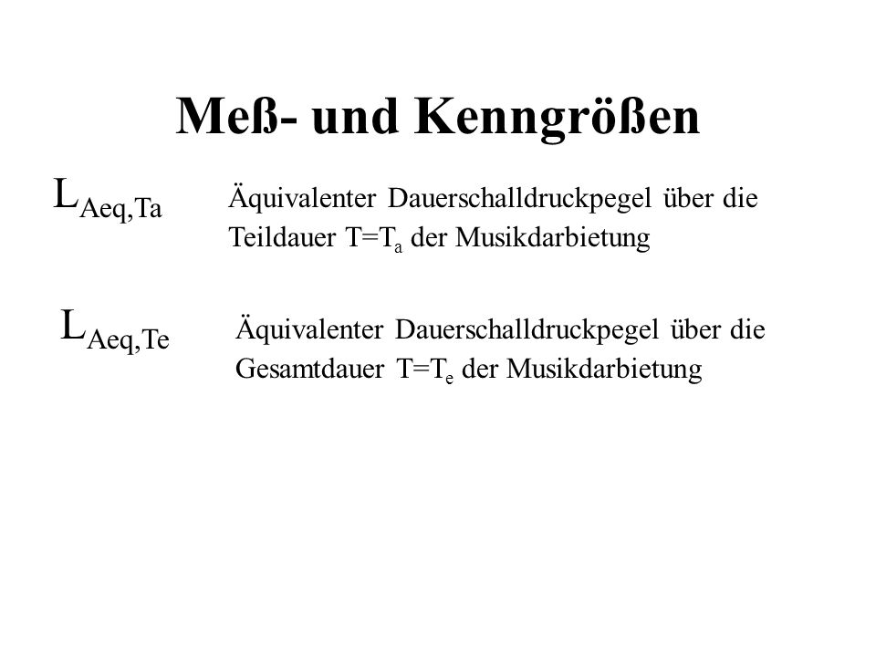 Meß- und Kenngrößen LAeq,Ta Äquivalenter Dauerschalldruckpegel über die. Teildauer T=Ta der Musikdarbietung.