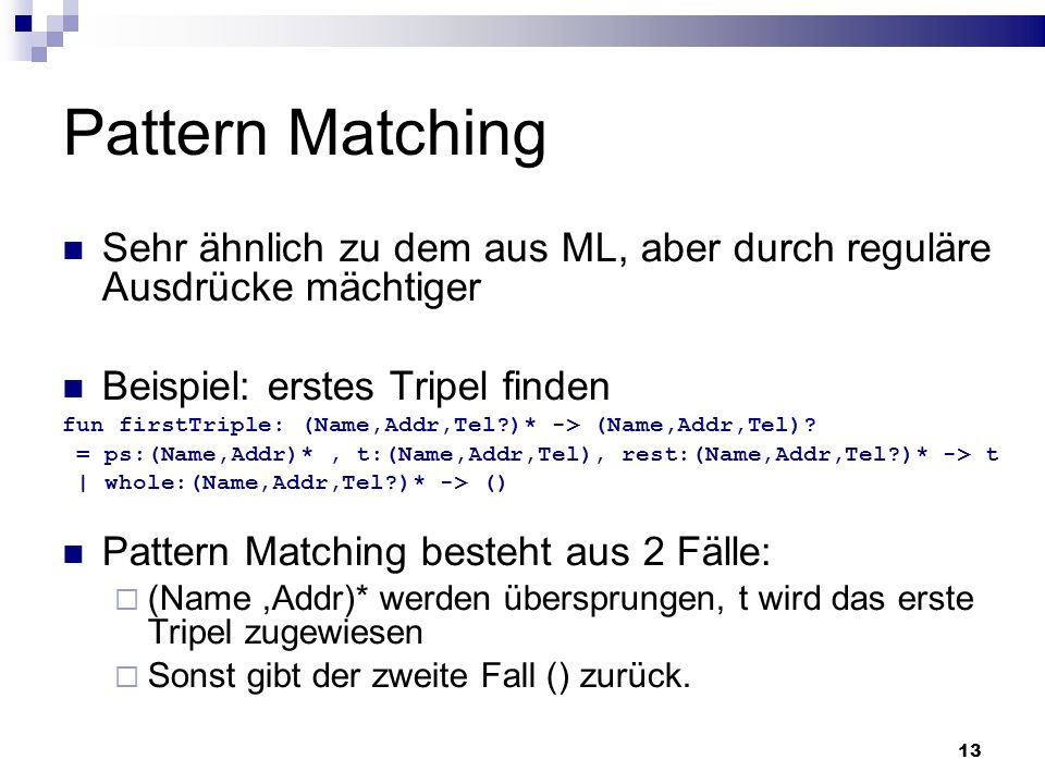 Pattern MatchingSehr ähnlich zu dem aus ML, aber durch reguläre Ausdrücke mächtiger. Beispiel: erstes Tripel finden.