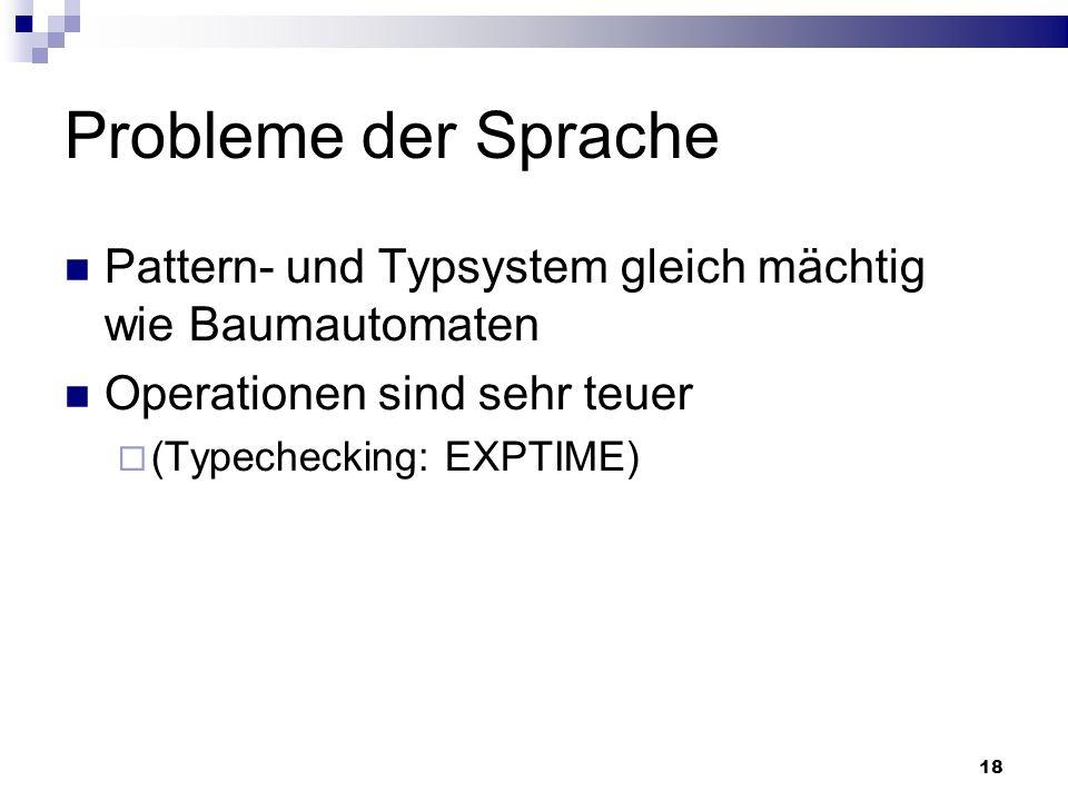 Probleme der Sprache Pattern- und Typsystem gleich mächtig wie Baumautomaten. Operationen sind sehr teuer.