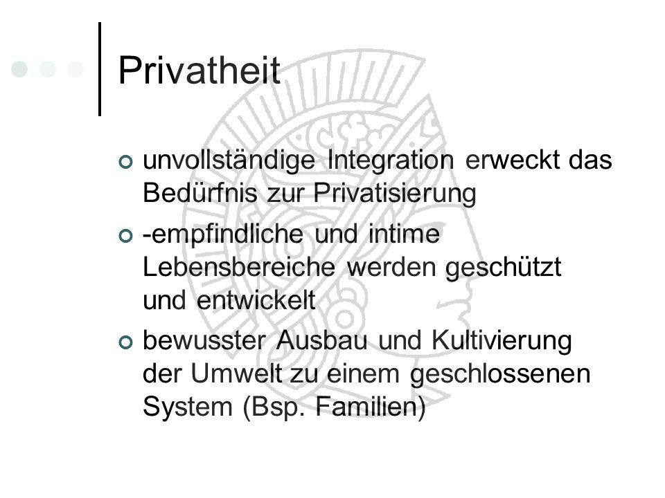 Privatheitunvollständige Integration erweckt das Bedürfnis zur Privatisierung.