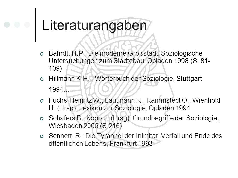 Literaturangaben Bahrdt, H.P.: Die moderne Großstadt. Soziologische Untersuchungen zum Städtebau, Opladen 1998 (S. 81- 109)