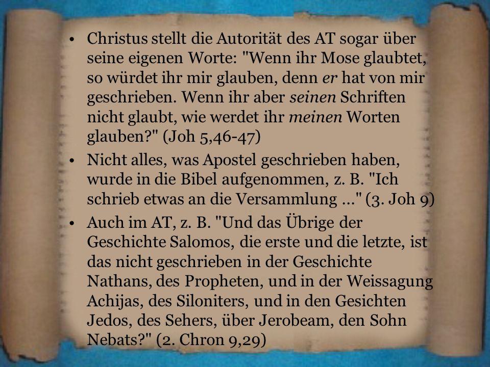 Christus stellt die Autorität des AT sogar über seine eigenen Worte: Wenn ihr Mose glaubtet, so würdet ihr mir glauben, denn er hat von mir geschrieben. Wenn ihr aber seinen Schriften nicht glaubt, wie werdet ihr meinen Worten glauben (Joh 5,46-47)