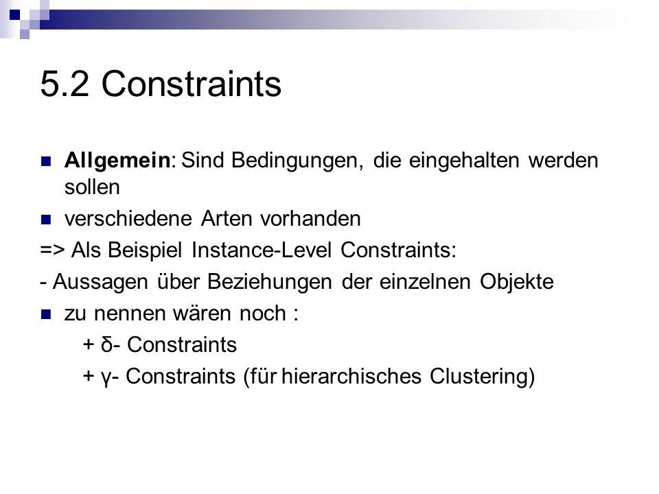 5.2 Constraints Allgemein: Sind Bedingungen, die eingehalten werden sollen. verschiedene Arten vorhanden.