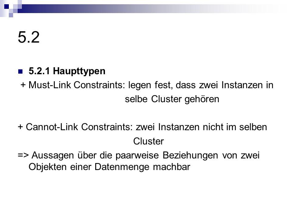 5.2 5.2.1 Haupttypen. + Must-Link Constraints: legen fest, dass zwei Instanzen in. selbe Cluster gehören.