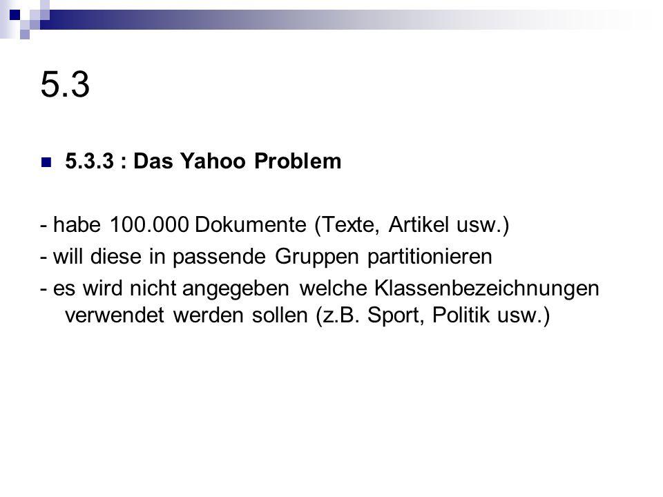 5.3 5.3.3 : Das Yahoo Problem. - habe 100.000 Dokumente (Texte, Artikel usw.) - will diese in passende Gruppen partitionieren.