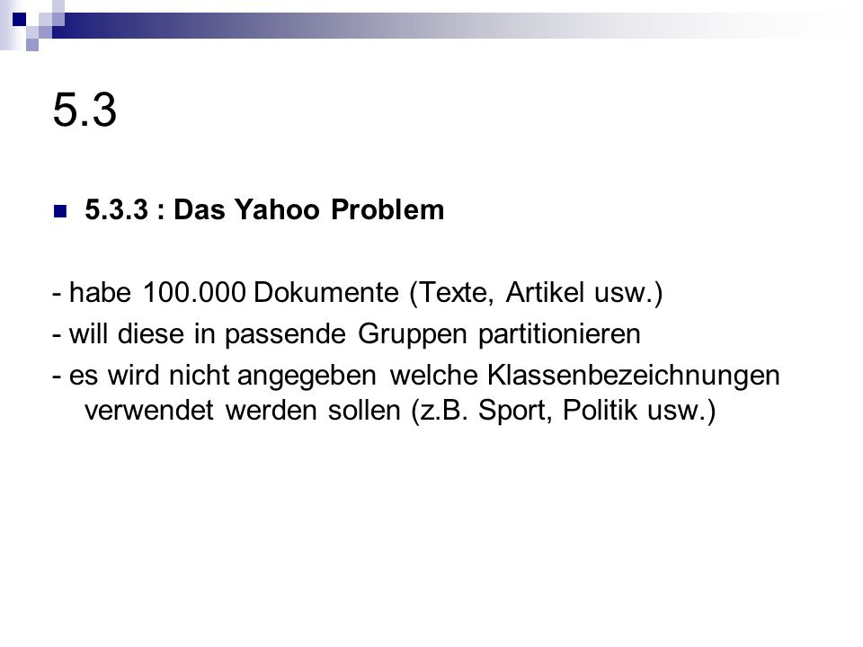 5.35.3.3 : Das Yahoo Problem. - habe 100.000 Dokumente (Texte, Artikel usw.) - will diese in passende Gruppen partitionieren.