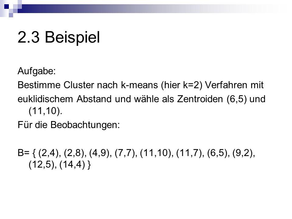 2.3 BeispielAufgabe: Bestimme Cluster nach k-means (hier k=2) Verfahren mit. euklidischem Abstand und wähle als Zentroiden (6,5) und (11,10).