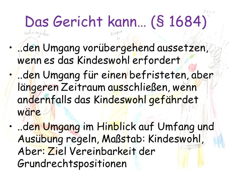 Das Gericht kann… (§ 1684) ..den Umgang vorübergehend aussetzen, wenn es das Kindeswohl erfordert.
