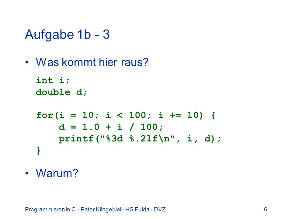 Aufgabe 1b - 3 Was kommt hier raus int i; double d; for(i = 10; i < 100; i += 10) { d = 1.0 + i / 100; printf( %3d %.2lf\n , i, d); }