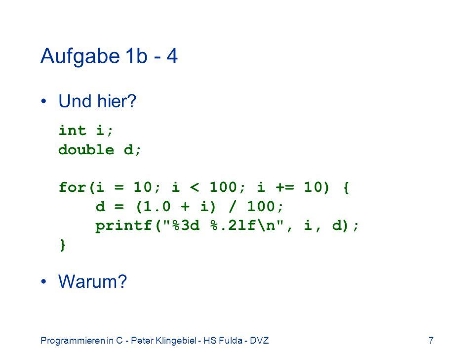 Aufgabe 1b - 4 Und hier int i; double d; for(i = 10; i < 100; i += 10) { d = (1.0 + i) / 100; printf( %3d %.2lf\n , i, d); }