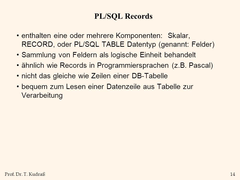 PL/SQL Recordsenthalten eine oder mehrere Komponenten: Skalar, RECORD, oder PL/SQL TABLE Datentyp (genannt: Felder)