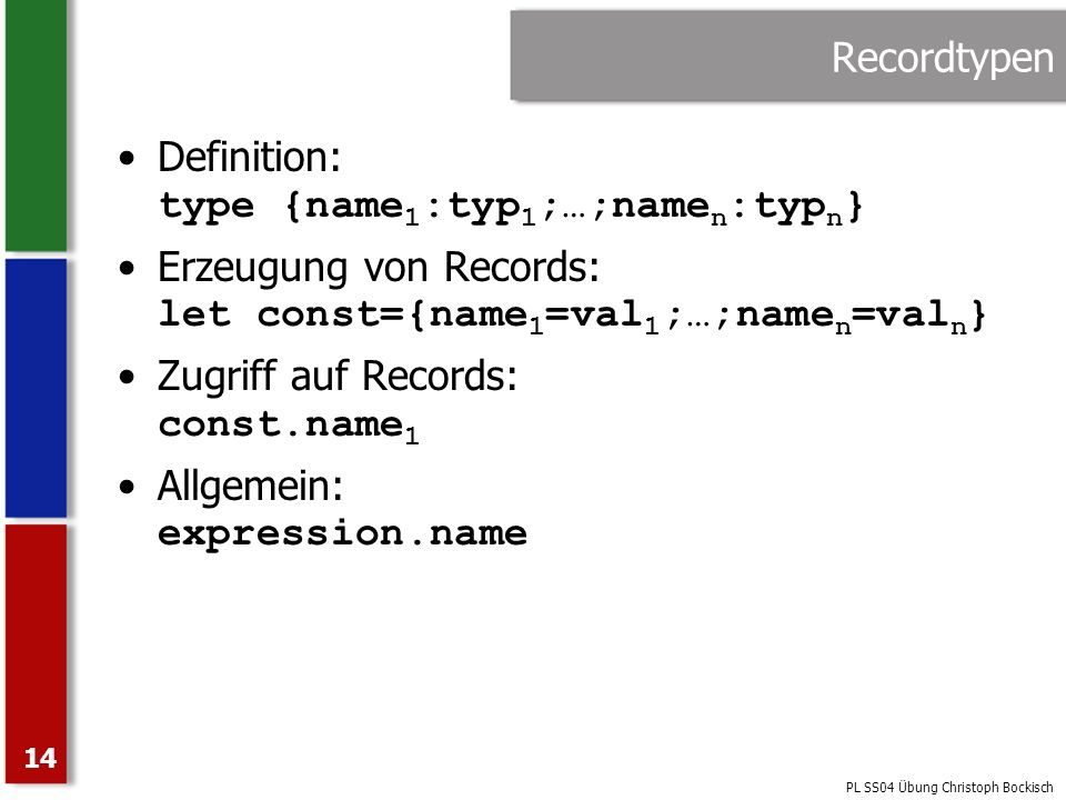 Recordtypen Definition: type {name1:typ1;…;namen:typn} Erzeugung von Records: let const={name1=val1;…;namen=valn}