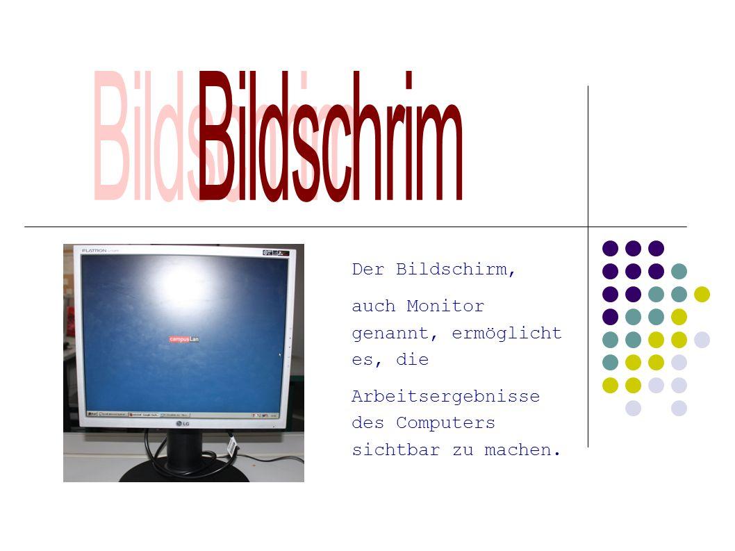 Bildschrim Der Bildschirm, auch Monitor genannt, ermöglicht es, die