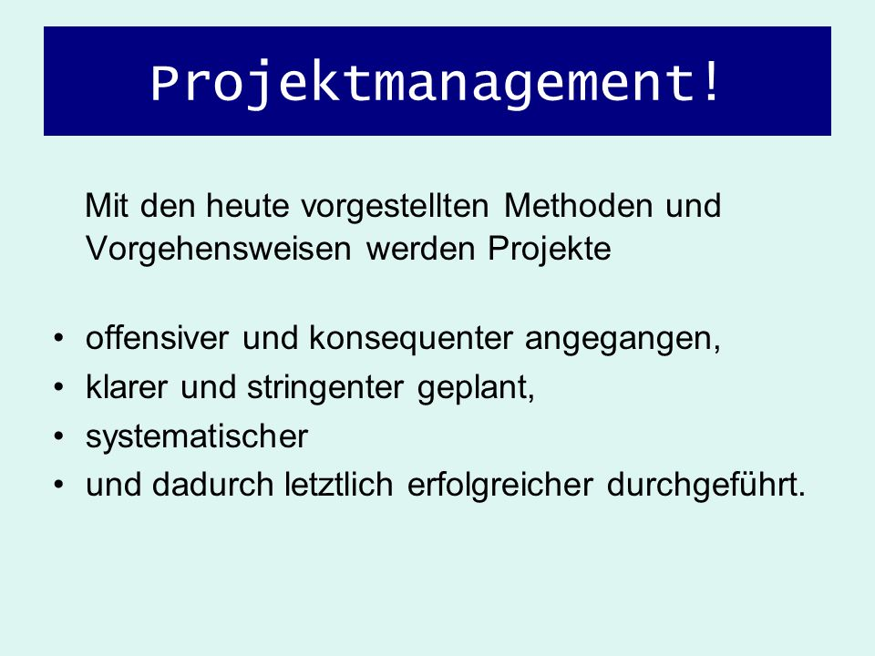 Projektmanagement!Mit den heute vorgestellten Methoden und Vorgehensweisen werden Projekte. offensiver und konsequenter angegangen,