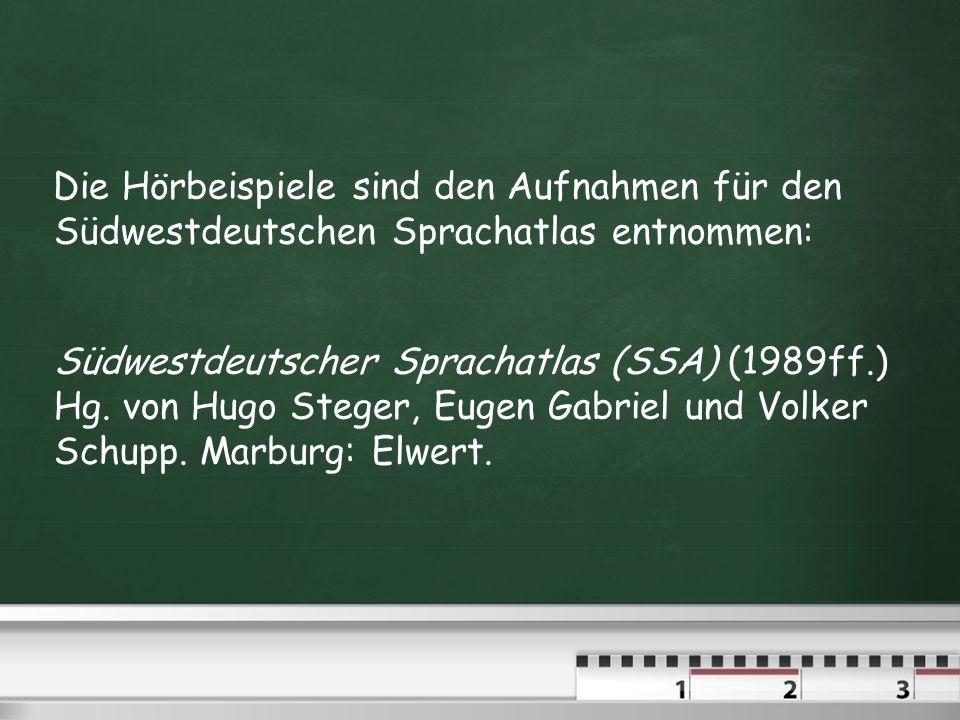 Die Hörbeispiele sind den Aufnahmen für den Südwestdeutschen Sprachatlas entnommen: