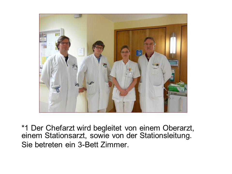 *1 Der Chefarzt wird begleitet von einem Oberarzt, einem Stationsarzt, sowie von der Stationsleitung.