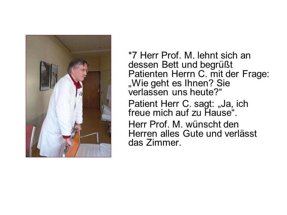 """*7 Herr Prof. M. lehnt sich an dessen Bett und begrüßt Patienten Herrn C. mit der Frage: """"Wie geht es Ihnen Sie verlassen uns heute"""