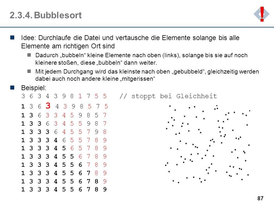 ! 2.3.4. Bubblesort. Idee: Durchlaufe die Datei und vertausche die Elemente solange bis alle Elemente am richtigen Ort sind.