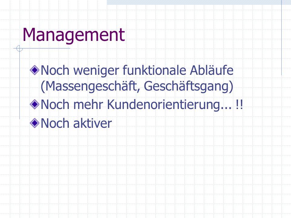 Management Noch weniger funktionale Abläufe (Massengeschäft, Geschäftsgang) Noch mehr Kundenorientierung... !!