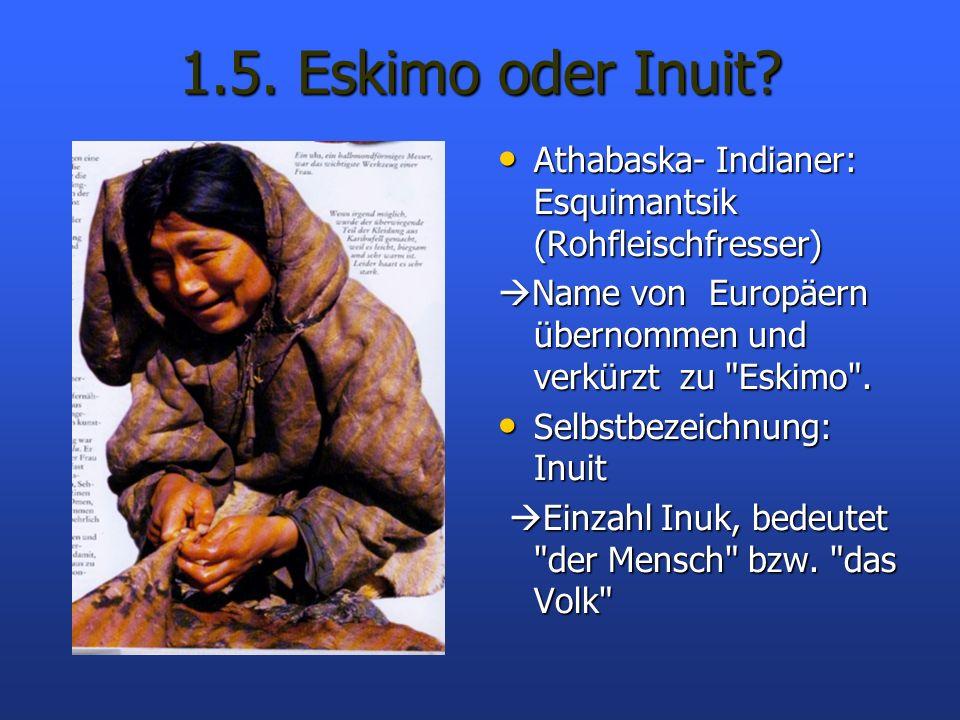 1.5. Eskimo oder Inuit Athabaska- Indianer: Esquimantsik (Rohfleischfresser) Name von Europäern übernommen und verkürzt zu Eskimo .