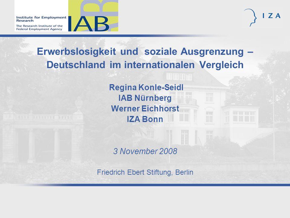Erwerbslosigkeit und soziale Ausgrenzung – Deutschland im internationalen Vergleich Regina Konle-Seidl IAB Nürnberg Werner Eichhorst IZA Bonn 3 November 2008 Friedrich Ebert Stiftung, Berlin