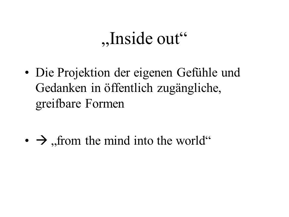 """""""Inside out Die Projektion der eigenen Gefühle und Gedanken in öffentlich zugängliche, greifbare Formen."""