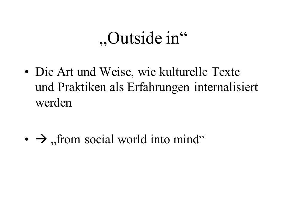 """""""Outside in Die Art und Weise, wie kulturelle Texte und Praktiken als Erfahrungen internalisiert werden."""