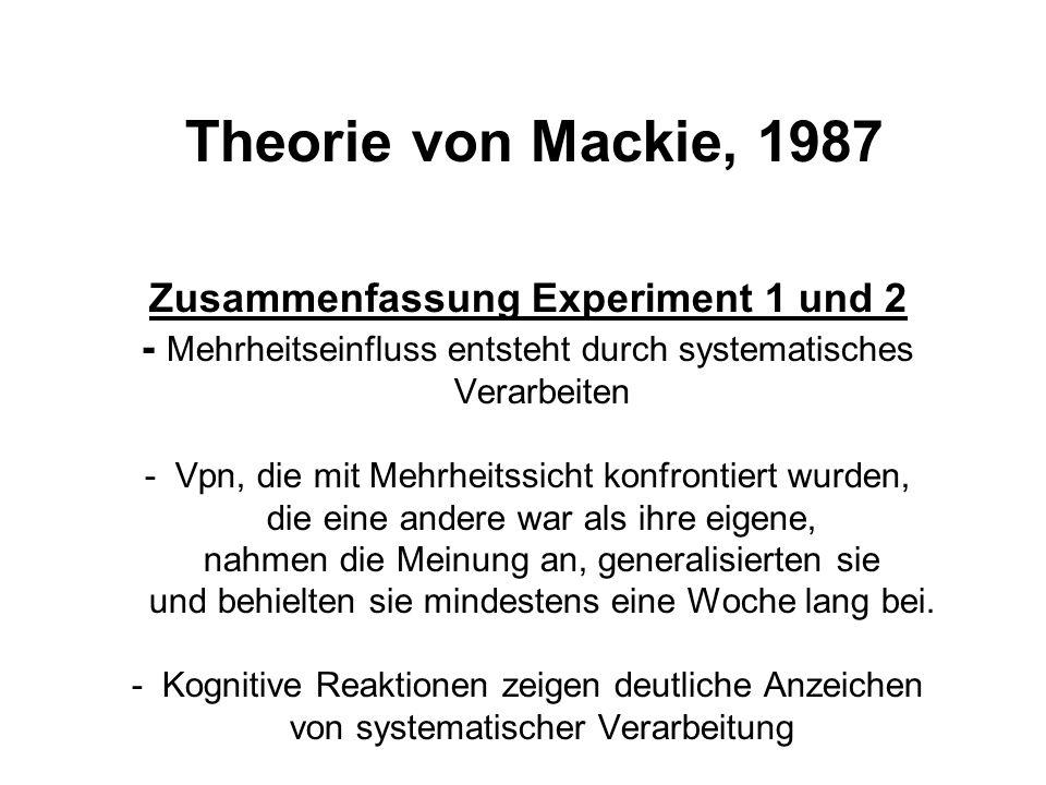 Theorie von Mackie, 1987 Zusammenfassung Experiment 1 und 2 - Mehrheitseinfluss entsteht durch systematisches Verarbeiten - Vpn, die mit Mehrheitssicht konfrontiert wurden, die eine andere war als ihre eigene, nahmen die Meinung an, generalisierten sie und behielten sie mindestens eine Woche lang bei.