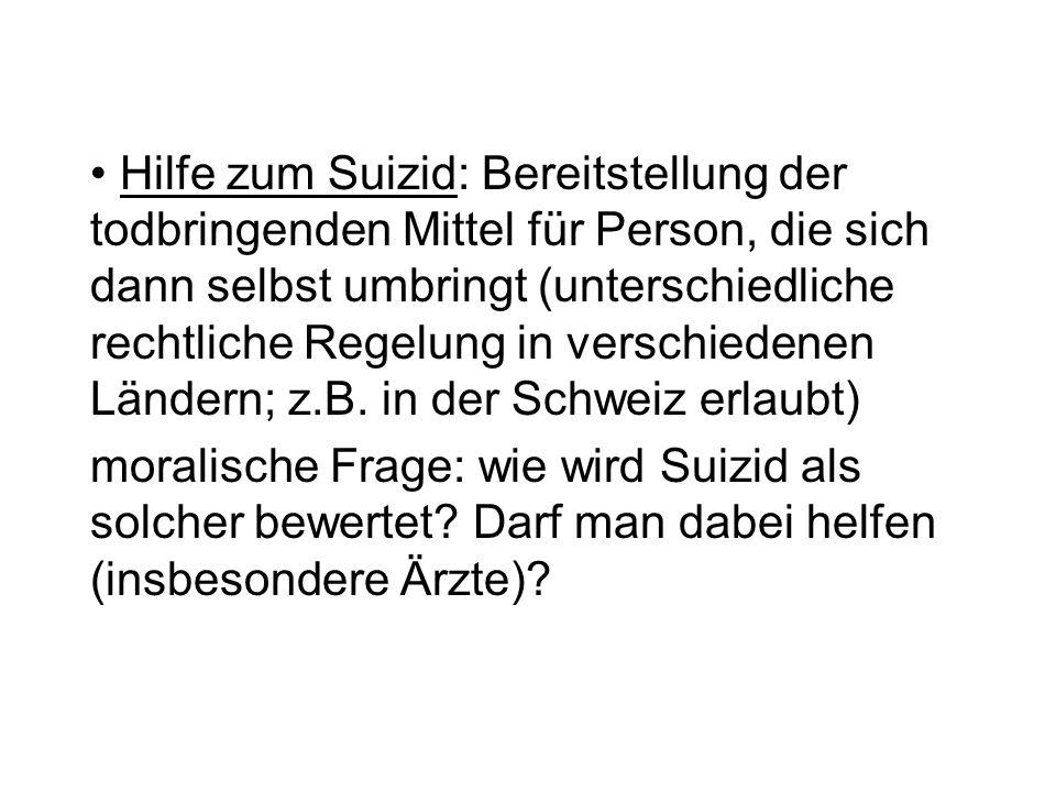 Hilfe zum Suizid: Bereitstellung der todbringenden Mittel für Person, die sich dann selbst umbringt (unterschiedliche rechtliche Regelung in verschiedenen Ländern; z.B. in der Schweiz erlaubt)