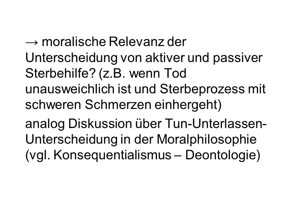 → moralische Relevanz der Unterscheidung von aktiver und passiver Sterbehilfe (z.B. wenn Tod unausweichlich ist und Sterbeprozess mit schweren Schmerzen einhergeht)