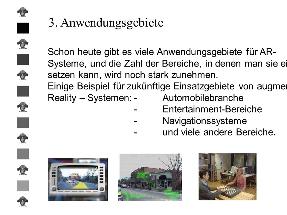 3. Anwendungsgebiete Schon heute gibt es viele Anwendungsgebiete für AR- Systeme, und die Zahl der Bereiche, in denen man sie ein-