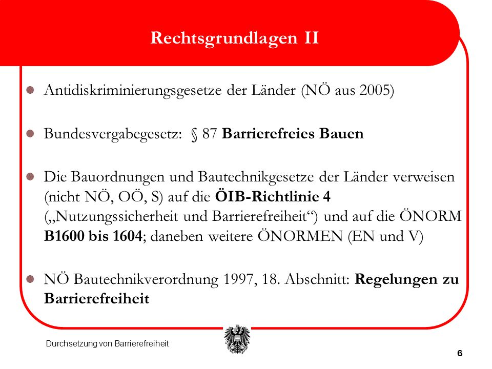 Rechtsgrundlagen II Antidiskriminierungsgesetze der Länder (NÖ aus 2005) Bundesvergabegesetz: § 87 Barrierefreies Bauen.