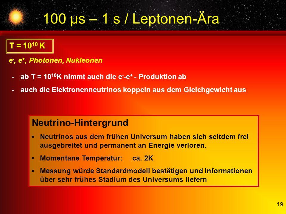 100 µs – 1 s / Leptonen-Ära Neutrino-Hintergrund T = 1010 K