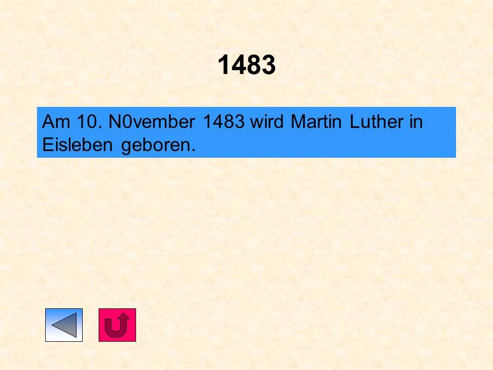 1483 Am 10. N0vember 1483 wird Martin Luther in Eisleben geboren.