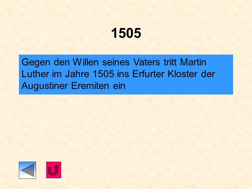 1505 Gegen den Willen seines Vaters tritt Martin Luther im Jahre 1505 ins Erfurter Kloster der Augustiner Eremiten ein.