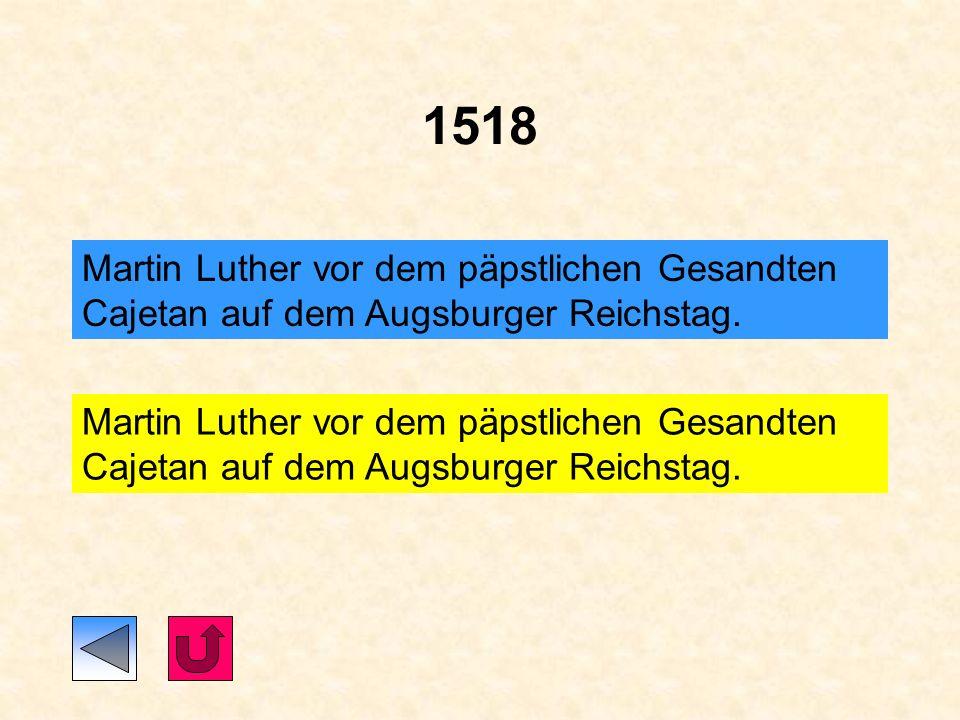 1518 Martin Luther vor dem päpstlichen Gesandten Cajetan auf dem Augsburger Reichstag.