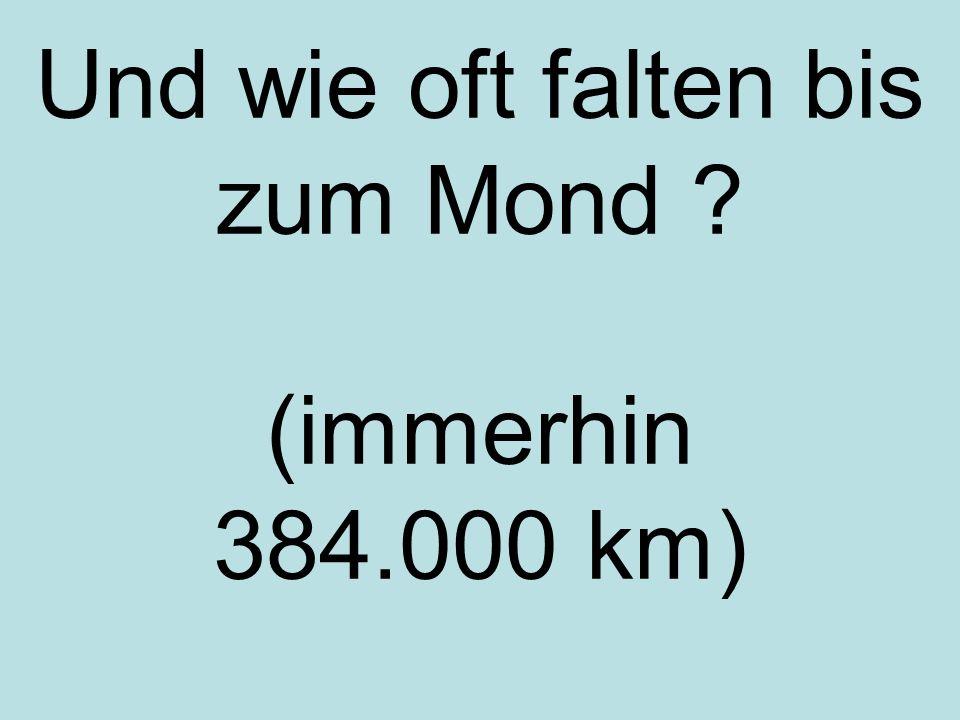 Und wie oft falten bis zum Mond (immerhin 384.000 km)