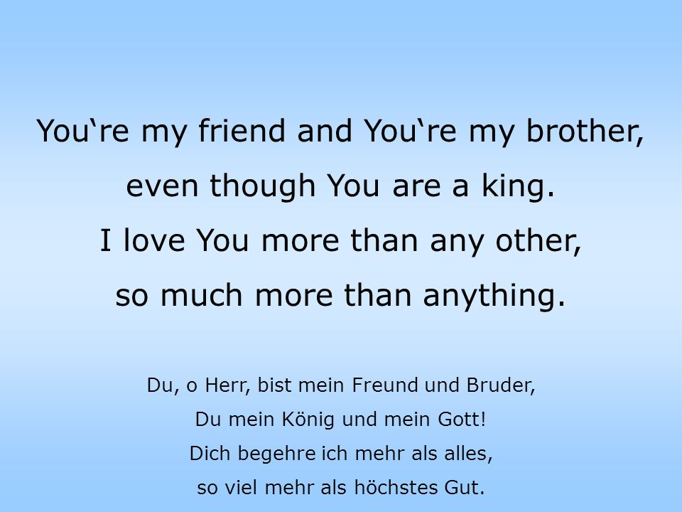 You're my friend and You're my brother, even though You are a king.