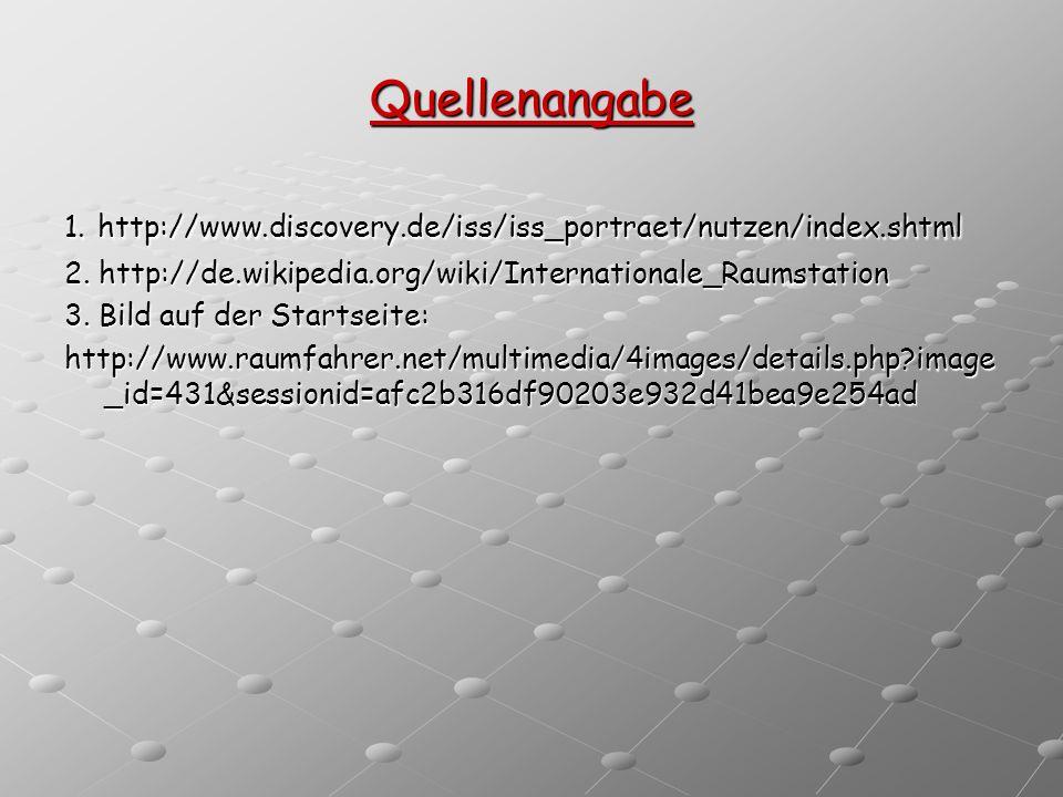 Quellenangabe 1. http://www.discovery.de/iss/iss_portraet/nutzen/index.shtml. 2. http://de.wikipedia.org/wiki/Internationale_Raumstation.