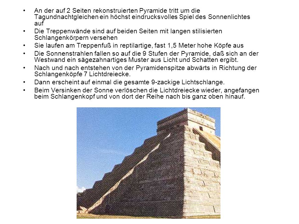 An der auf 2 Seiten rekonstruierten Pyramide tritt um die Tagundnachtgleichen ein höchst eindrucksvolles Spiel des Sonnenlichtes auf