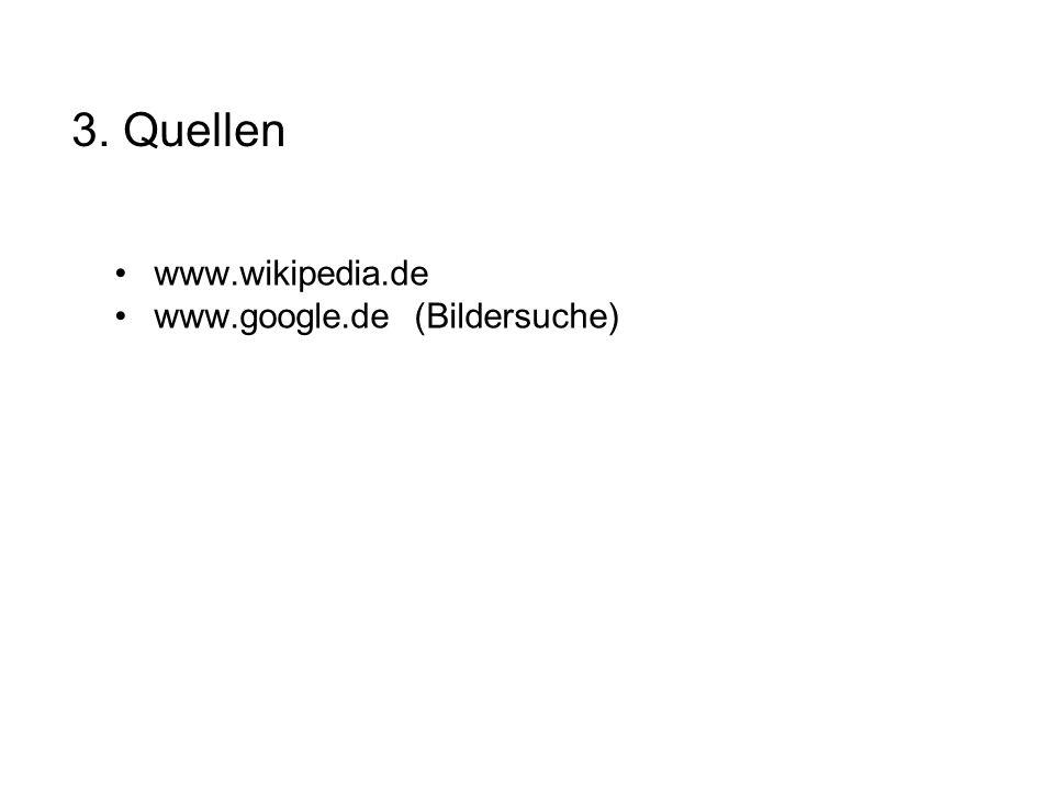 3. Quellen www.wikipedia.de www.google.de (Bildersuche)