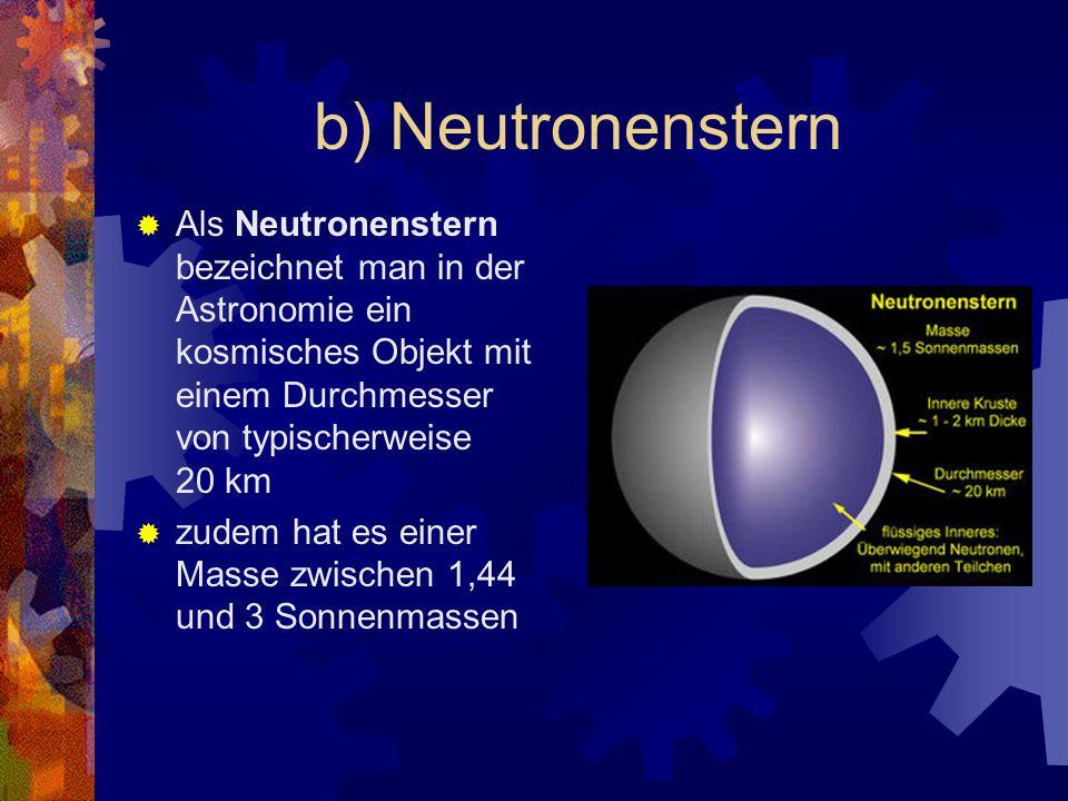b) NeutronensternAls Neutronenstern bezeichnet man in der Astronomie ein kosmisches Objekt mit einem Durchmesser von typischerweise 20 km.