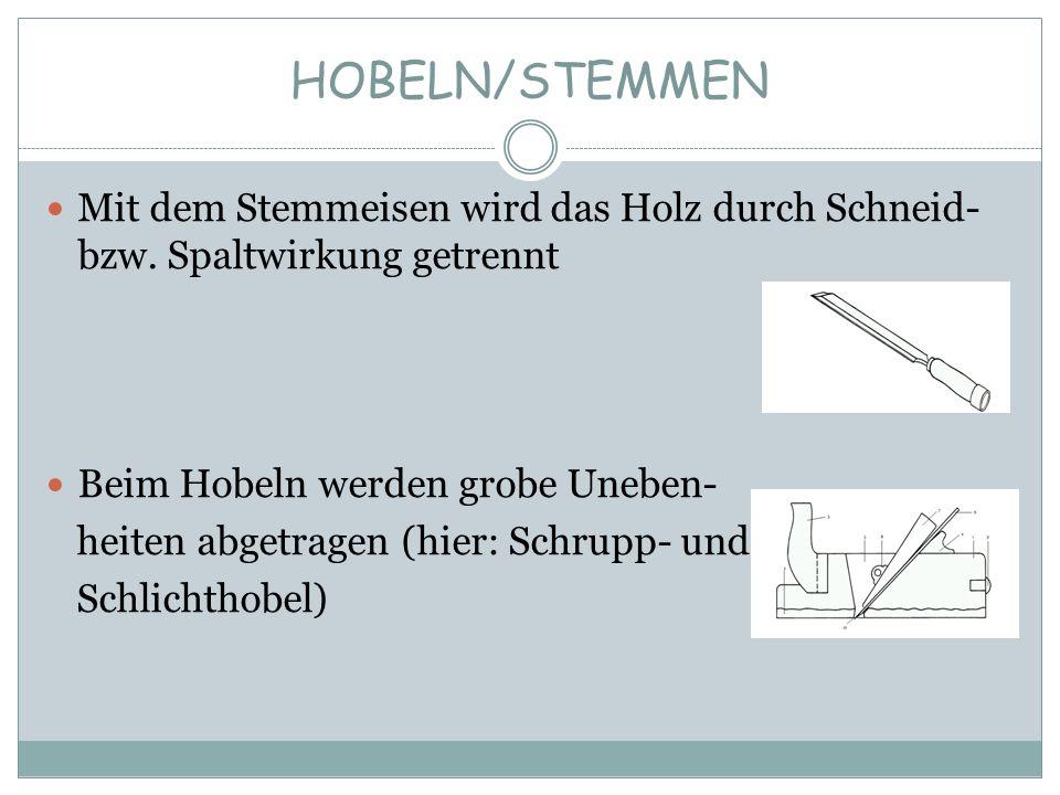 HOBELN/STEMMEN Mit dem Stemmeisen wird das Holz durch Schneid- bzw. Spaltwirkung getrennt. Beim Hobeln werden grobe Uneben-