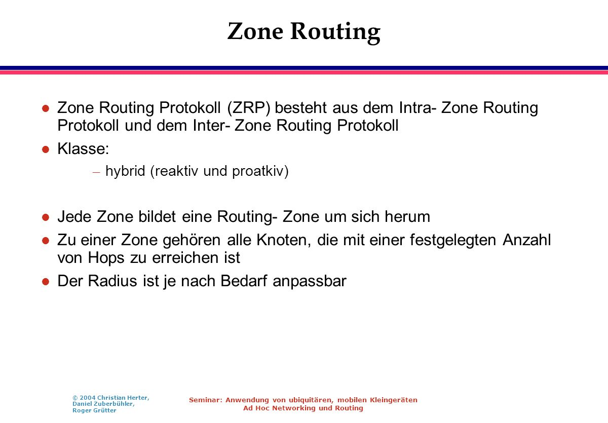Zone Routing Zone Routing Protokoll (ZRP) besteht aus dem Intra- Zone Routing Protokoll und dem Inter- Zone Routing Protokoll.