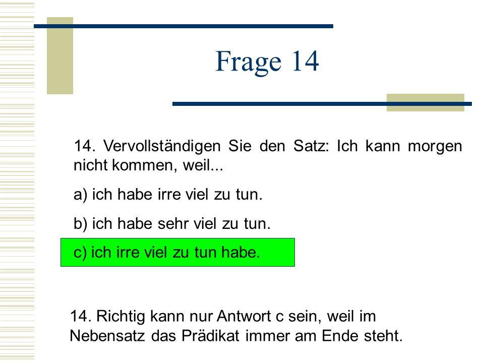 Frage 14 14. Vervollständigen Sie den Satz: Ich kann morgen nicht kommen, weil... a) ich habe irre viel zu tun.