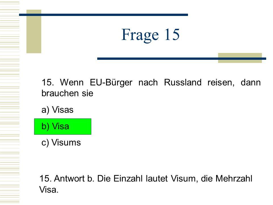 Frage 15 15. Wenn EU-Bürger nach Russland reisen, dann brauchen sie