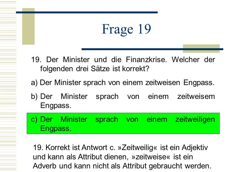Frage 19 19. Der Minister und die Finanzkrise. Welcher der folgenden drei Sätze ist korrekt a) Der Minister sprach von einem zeitweisen Engpass.